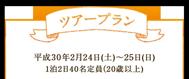 ツアープラン 平成30年2月24日(土)~25日(日) 1泊2日40名定員(20歳以上)